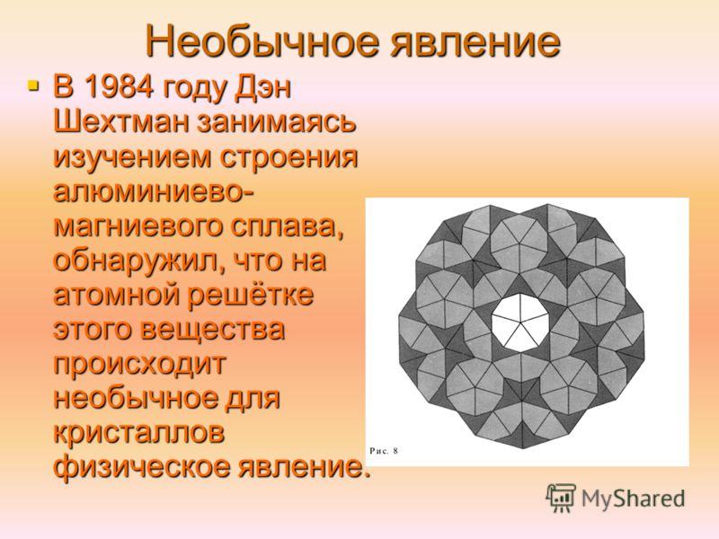 Необычное явление В 1984 году Дэн Шехтман занимаясь изучением строения алюминиево- магниевого сплава, обнаружил, что на атомной решётке этого вещества происходит необычное для кристаллов физическое явление. В 1984 году Дэн Шехтман занимаясь изучением