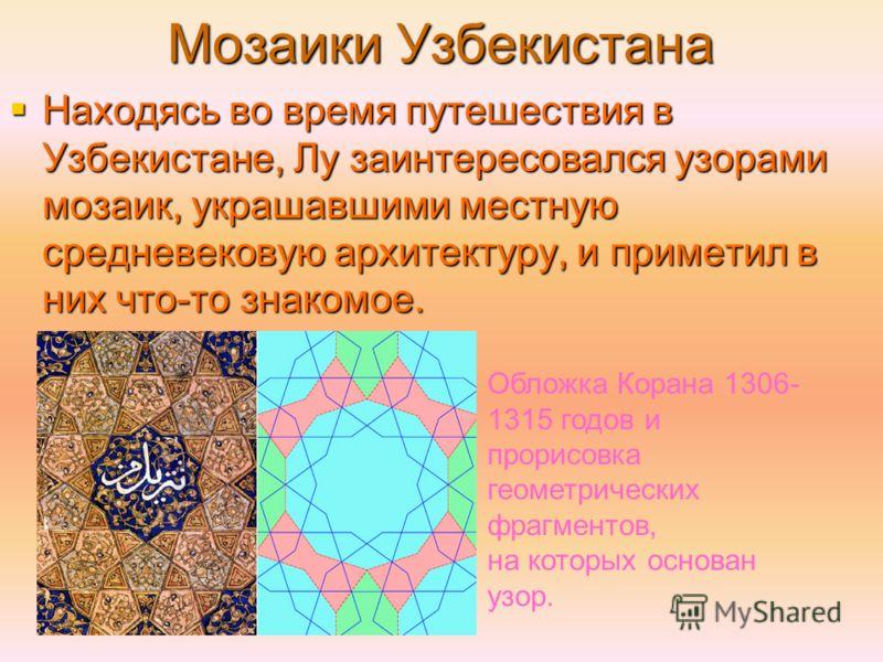 Мозаики Узбекистана Находясь во время путешествия в Узбекистане, Лу заинтересовался узорами мозаик, украшавшими местную средневековую архитектуру, и приметил в них что-то знакомое. Находясь во время путешествия в Узбекистане, Лу заинтересовался узора