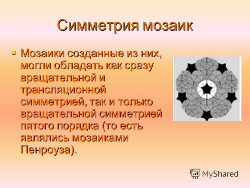 Симметрия мозаик Мозаики созданные из них, могли обладать как сразу вращательной и трансляционной симметрией, так и только вращательной симметрией пятого порядка (то есть являлись мозаиками Пенроуза). Мозаики созданные из них, могли обладать как сраз