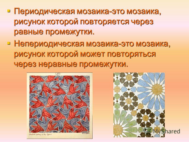 Периодическая мозаика-это мозаика, рисунок которой повторяется через равные промежутки. Периодическая мозаика-это мозаика, рисунок которой повторяется через равные промежутки. Непериодическая мозаика-это мозаика, рисунок которой может повторяться чер