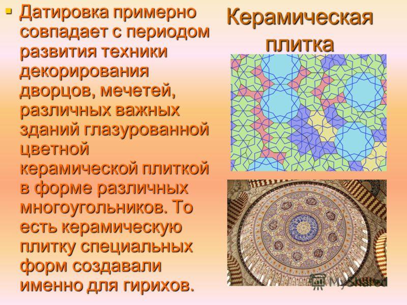 Керамическая плитка Датировка примерно совпадает с периодом развития техники декорирования дворцов, мечетей, различных важных зданий глазурованной цветной керамической плиткой в форме различных многоугольников. То есть керамическую плитку специальных