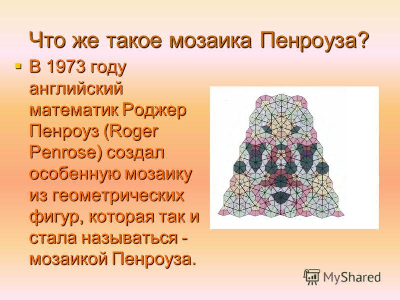 Что же такое мозаика Пенроуза? В 1973 году английский математик Роджер Пенроуз (Roger Penrose) создал особенную мозаику из геометрических фигур, которая так и стала называться - мозаикой Пенроуза. В 1973 году английский математик Роджер Пенроуз (Roge