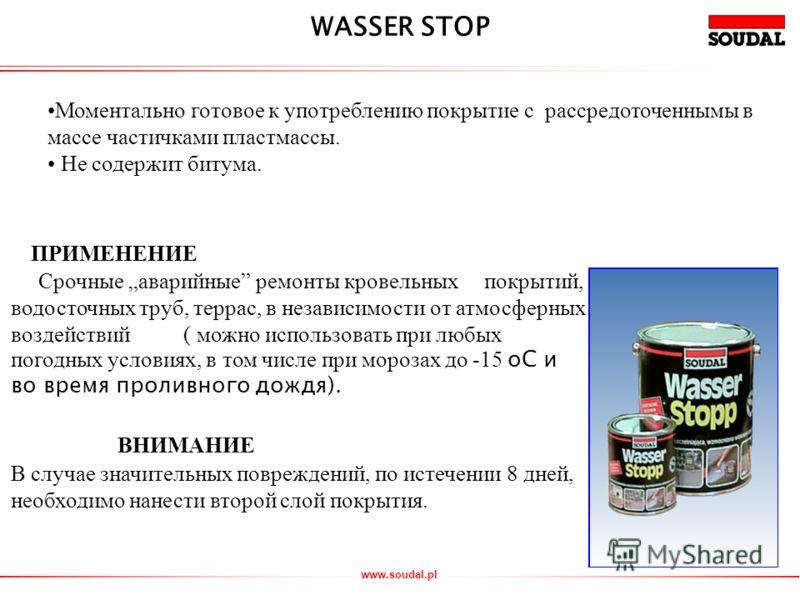 www.soudal.pl Моментально готовое к употреблению покрытие с рассредоточеннымы в массе частичками пластмассы. Не содержит битума. WASSER STOP ПРИМЕНЕНИЕ Срочные аварийные ремонты кровельных покрытий, водосточных труб, террас, в независимости от атмосф