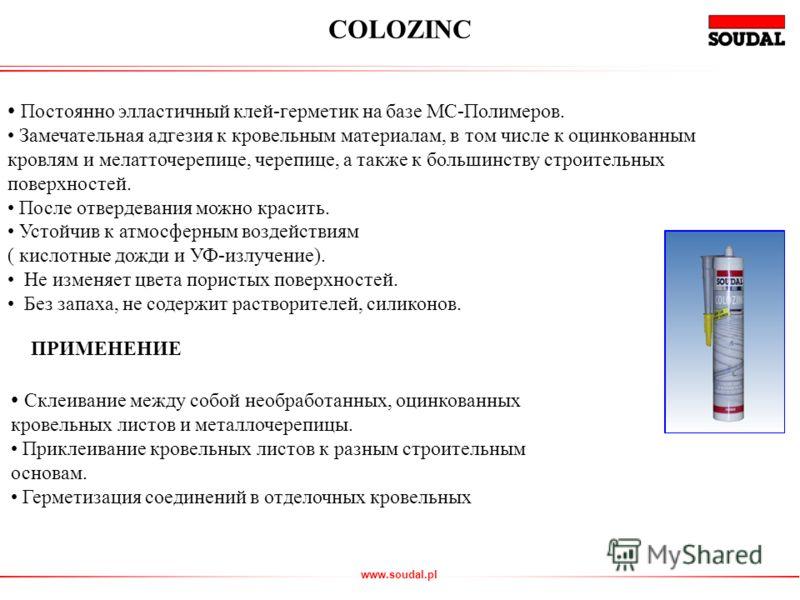 www.soudal.pl Постоянно элластичный клей-герметик на базе МС-Полимеров. Замечательная адгезия к кровельным материалам, в том числе к оцинкованным кровлям и мелатточерепице, черепице, а также к большинству строительных поверхностей. После отвердевания