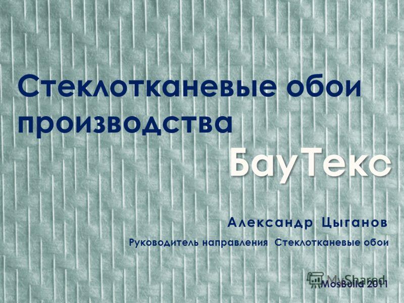 Стеклотканевые обои производства Александр Цыганов Руководитель направления Стеклотканевые обои MosBuild 2011