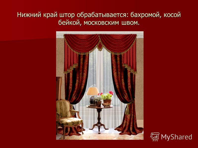 Нижний край штор обрабатывается: бахромой, косой бейкой, московским швом.