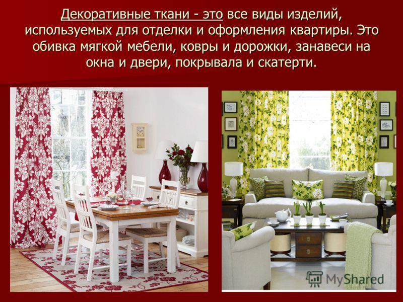 Декоративные ткани - это все виды изделий, используемых для отделки и оформления квартиры. Это обивка мягкой мебели, ковры и дорожки, занавеси на окна и двери, покрывала и скатерти.