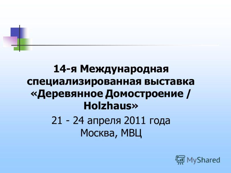 14-я Международная специализированная выставка «Деревянное Домостроение / Holzhaus» 21 - 24 апреля 2011 года Москва, МВЦ