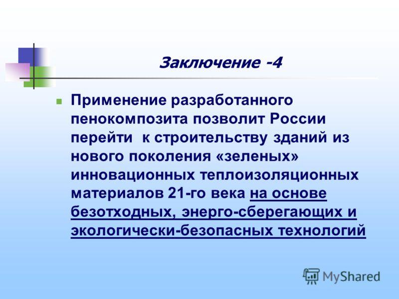 Заключение -4 Применение разработанного пенокомпозита позволит России перейти к строительству зданий из нового поколения «зеленых» инновационных теплоизоляционных материалов 21-го века на основе безотходных, энерго-сберегающих и экологически-безопасн
