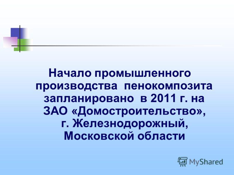 Начало промышленного производства пенокомпозита запланировано в 2011 г. на ЗАО «Домостроительство», г. Железнодорожный, Московской области