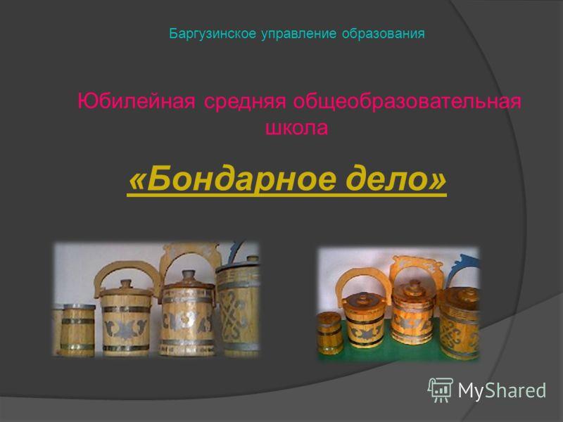 «Бондарное дело» Баргузинское управление образования Юбилейная средняя общеобразовательная школа