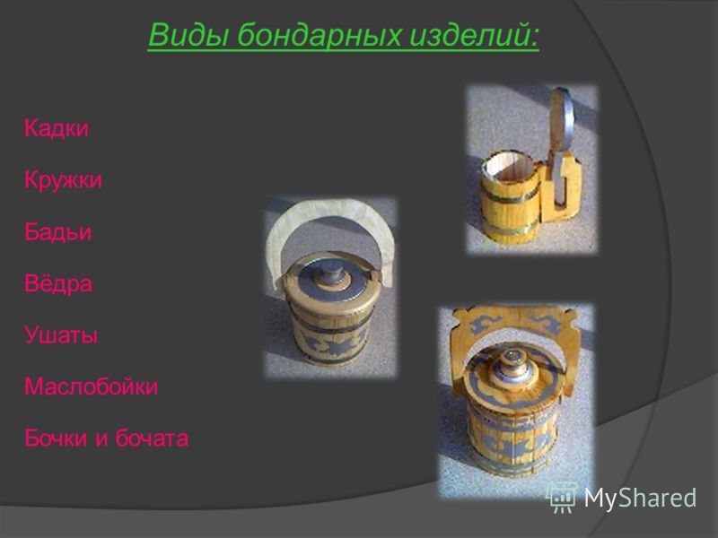 Кадки Кружки Бадьи Вёдра Ушаты Маслобойки Бочки и бочата Виды бондарных изделий: