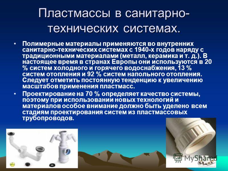 Пластмассы в санитарно- технических системах. Полимерные материалы применяются во внутренних санитарно-технических системах с 1940-х годов наряду с традиционными материалами (металл, керамика и т. д.). В настоящее время в странах Европы они использую