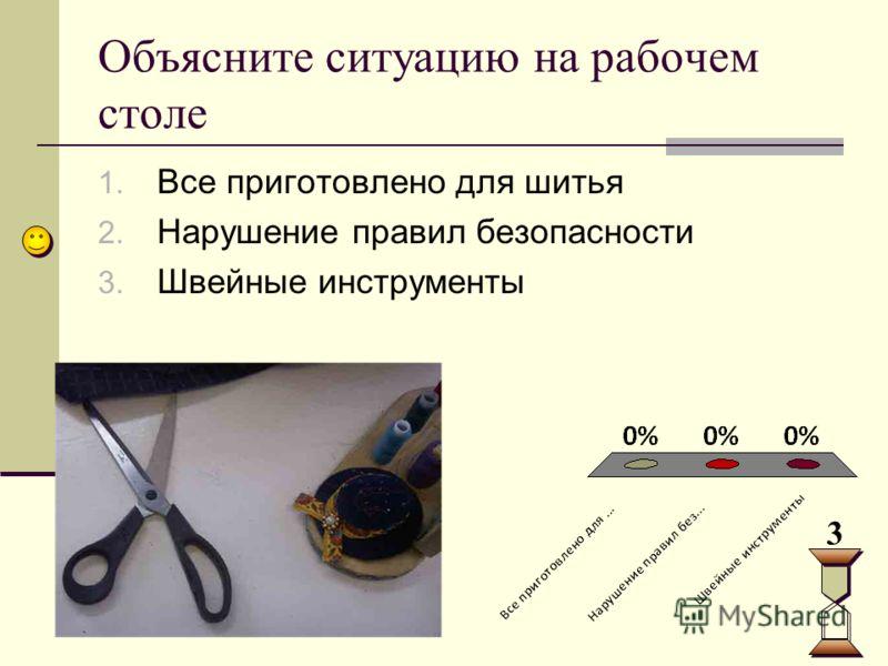 Объясните ситуацию на рабочем столе 1. Все приготовлено для шитья 2. Нарушение правил безопасности 3. Швейные инструменты 3