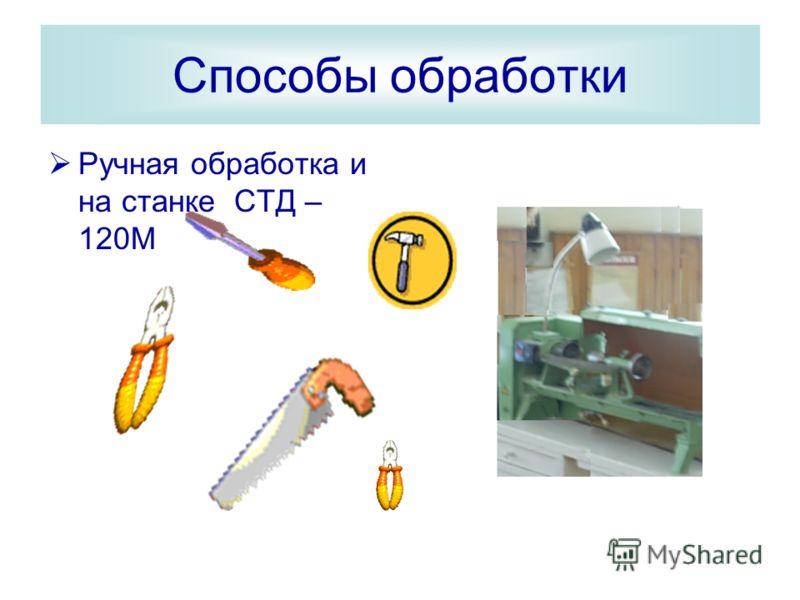 Способы обработки Ручная обработка и на станке СТД – 120М