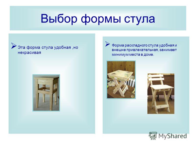 Выбор формы стула Эта форма стула удобная,но некрасивая Форма раскладного стула удобная и внешне привлекательная, занимает минимум места в доме.