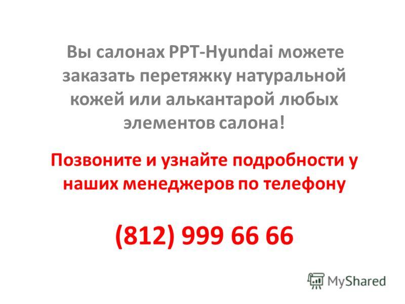 Вы салонах РРТ-Hyundai можете заказать перетяжку натуральной кожей или алькантарой любых элементов салона! Позвоните и узнайте подробности у наших менеджеров по телефону (812) 999 66 66