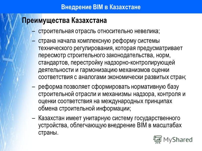 Внедрение BIM в Казахстане Преимущества Казахстана –строительная отрасль относительно невелика; –страна начала комплексную реформу системы технического регулирования, которая предусматривает пересмотр строительного законодательства, норм, стандартов,