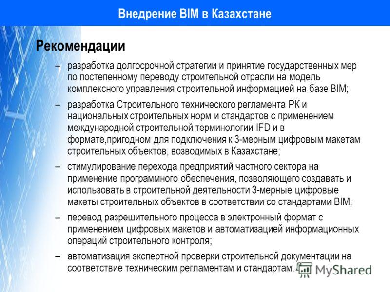 Внедрение BIM в Казахстане Рекомендации –разработка долгосрочной стратегии и принятие государственных мер по постепенному переводу строительной отрасли на модель комплексного управления строительной информацией на базе BIM; –разработка Строительного