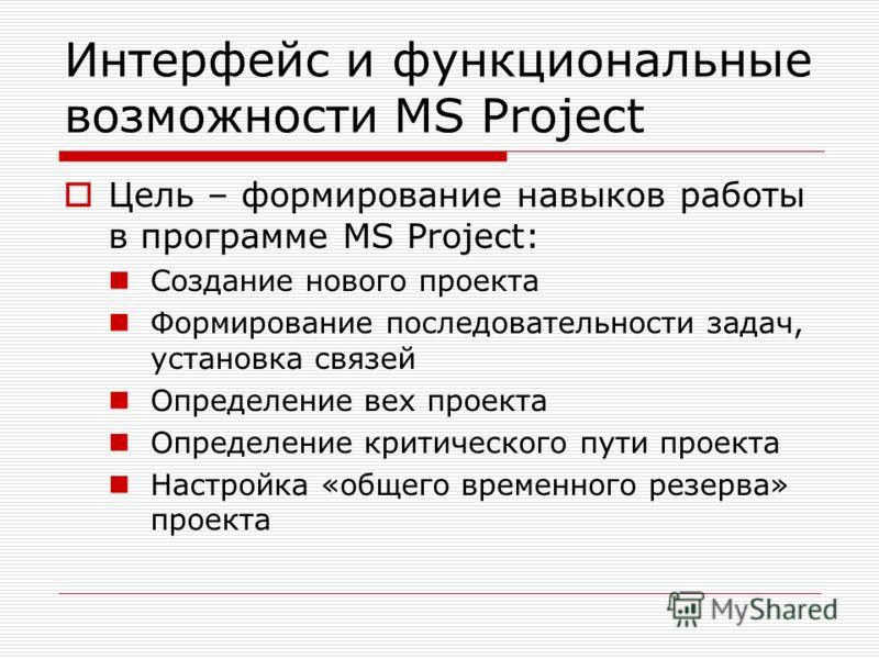 Интерфейс и функциональные возможности MS Project Цель – формирование навыков работы в программе MS Project: Создание нового проекта Формирование последовательности задач, установка связей Определение вех проекта Определение критического пути проекта