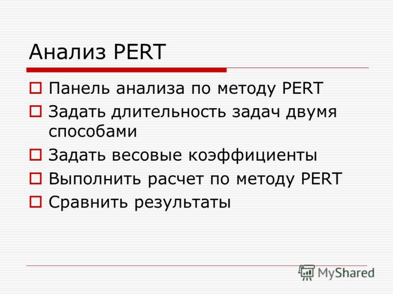 Анализ PERT Панель анализа по методу PERT Задать длительность задач двумя способами Задать весовые коэффициенты Выполнить расчет по методу PERT Сравнить результаты