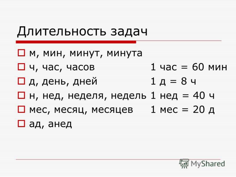 Длительность задач м, мин, минут, минута ч, час, часов д, день, дней н, нед, неделя, недель мес, месяц, месяцев ад, анед 1 час = 60 мин 1 д = 8 ч 1 нед = 40 ч 1 мес = 20 д
