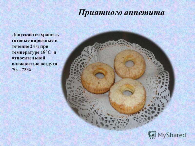 Приятного аппетита Допускается хранить готовые пирожные в течение 24 ч при температуре 18°С и относительной влажностью воздуха 70…75%