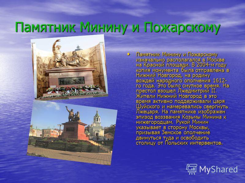 Памятник Минину и Пожарскому Памятник Минину и Пожарскому изначально располагался в Москве на Красной площади. В 2004-м году копия монумента была отправлена в Нижний Новгород, на родину вождей народного ополчения 1612- го года. Это было смутное время