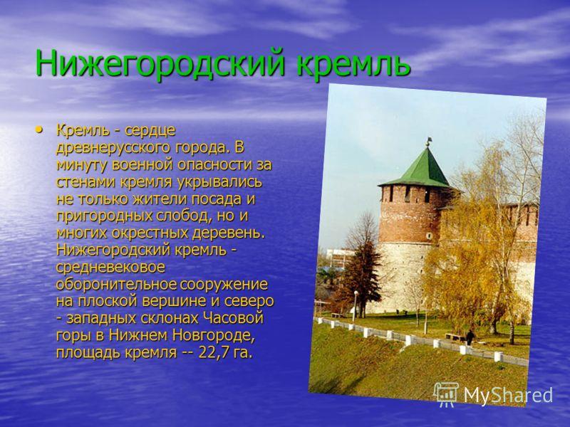 Нижегородский кремль Кремль - сердце древнерусского города. В минуту военной опасности за стенами кремля укрывались не только жители посада и пригородных слобод, но и многих окрестных деревень. Нижегородский кремль - средневековое оборонительное соор