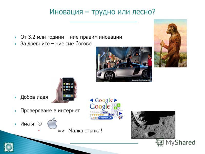 От 3.2 млн години – ние правим иновации За древните – ние сме богове Добра идея Проверяваме в интернет Има я! => Малка стъпка!