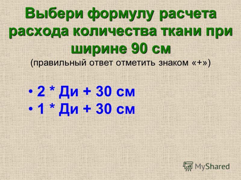 Выбери формулу расчета расхода количества ткани при ширине 90 см Выбери формулу расчета расхода количества ткани при ширине 90 см (правильный ответ отметить знаком «+») 2 * Ди + 30 см 1 * Ди + 30 см