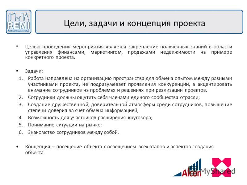 Цели, задачи и концепция проекта Целью проведения мероприятия является закрепление полученных знаний в области управления финансами, маркетингом, продажами недвижимости на примере конкретного проекта. Задачи: 1.Работа направлена на организацию простр