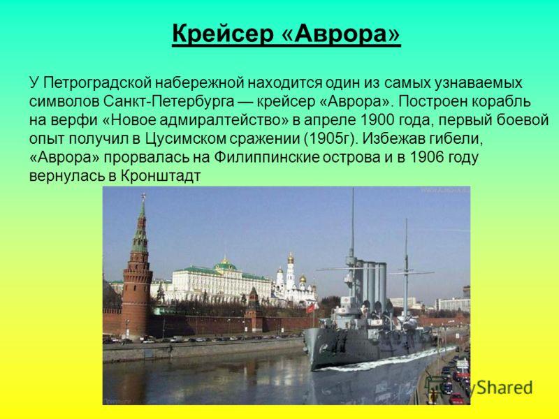 Крейсер «Аврора» У Петроградской набережной находится один из самых узнаваемых символов Санкт-Петербурга крейсер «Аврора». Построен корабль на верфи «Новое адмиралтейство» в апреле 1900 года, первый боевой опыт получил в Цусимском сражении (1905г). И