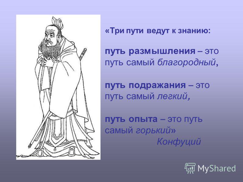 « Три пути ведут к знанию : путь размышления – это путь самый благородный, путь подражания – это путь самый легкий, путь опыта – это путь самый горький » Конфуций