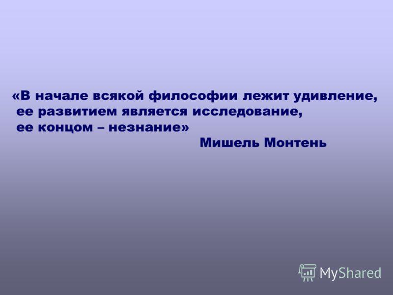 «В начале всякой философии лежит удивление, ее развитием является исследование, ее концом – незнание» Мишель Монтень