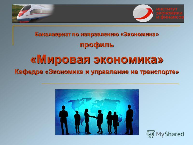 Бакалавриат по направлению «Экономика» профиль «Мировая экономика» Кафедра «Экономика и управление на транспорте»