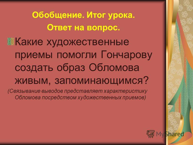Обобщение. Итог урока. Ответ на вопрос. Какие художественные приемы помогли Гончарову создать образ Обломова живым, запоминающимся? (Связывание выводов представляет характеристику Обломова посредством художественных приемов)