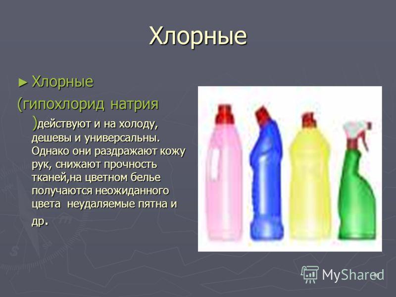10 Хлорные Хлорные Хлорные (гипохлорид натрия ) действуют и на холоду, дешевы и универсальны. Однако они раздражают кожу рук, снижают прочность тканей,на цветном белье получаются неожиданного цвета неудаляемые пятна и др.