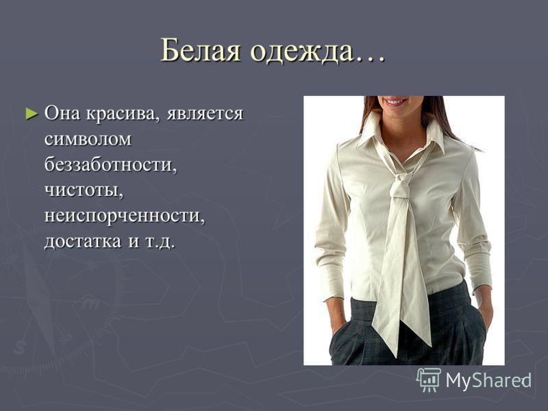 7 Белая одежда… Она красива, является символом беззаботности, чистоты, неиспорченности, достатка и т.д. Она красива, является символом беззаботности, чистоты, неиспорченности, достатка и т.д.