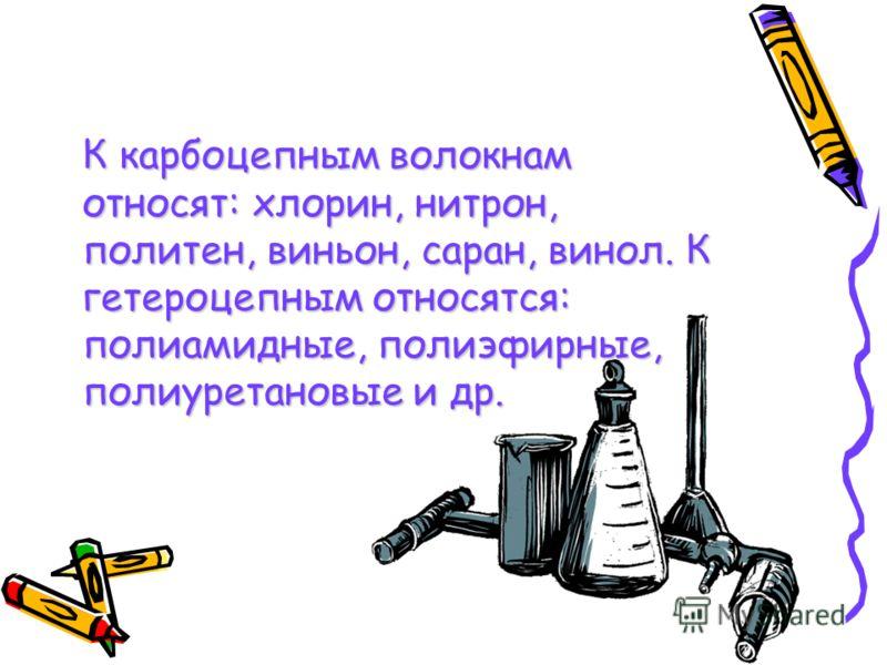 К карбоцепным волокнам относят: хлорин, нитрон, политен, виньон, саран, винол. К гетероцепным относятся: полиамидные, полиэфирные, полиуретановые и др.