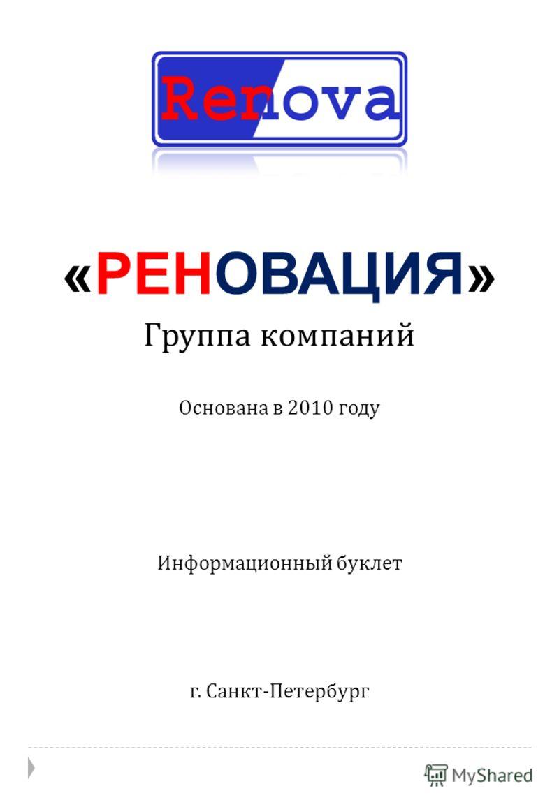 Информационный буклет «РЕНОВАЦИЯ» Группа компаний Основана в 2010 году г. Санкт - Петербург
