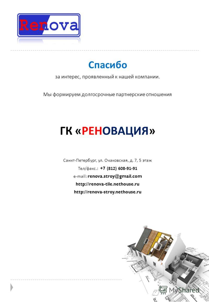 Спасибо за интерес, проявленный к нашей компании. Мы формируем долгосрочные партнерские отношения ГК « РЕНОВАЦИЯ » Санкт - Петербург, ул. Очаковская, д. 7, 5 этаж Тел / факс.: +7 (812) 608-91-91 e-mail: renova.stroy@gmail.com http://renova-tile.netho