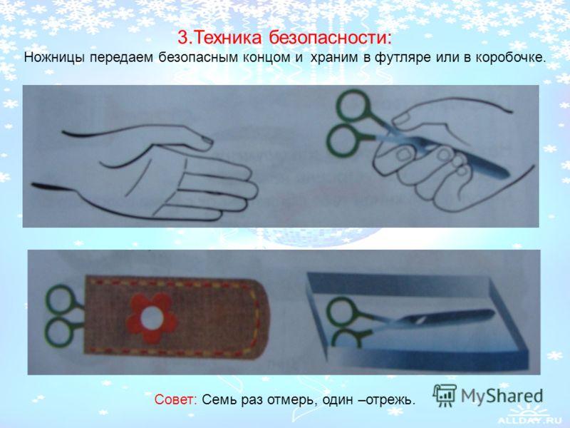 3.Техника безопасности: Ножницы передаем безопасным концом и храним в футляре или в коробочке. Совет: Семь раз отмерь, один –отрежь.