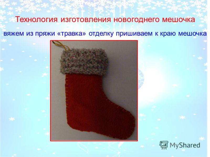 . вяжем из пряжи «травка» отделку пришиваем к краю мешочка Технология изготовления новогоднего мешочка
