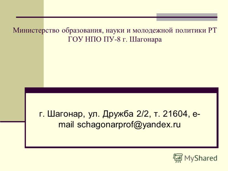 Министерство образования, науки и молодежной политики РТ ГОУ НПО ПУ-8 г. Шагонара г. Шагонар, ул. Дружба 2/2, т. 21604, e- mail schagonarprof@yandex.ru