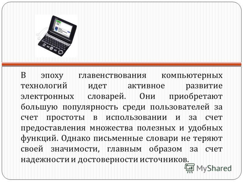 В эпоху главенствования компьютерных технологий идет активное развитие электронных словарей. Они приобретают большую популярность среди пользователей за счет простоты в использовании и за счет предоставления множества полезных и удобных функций. Одна