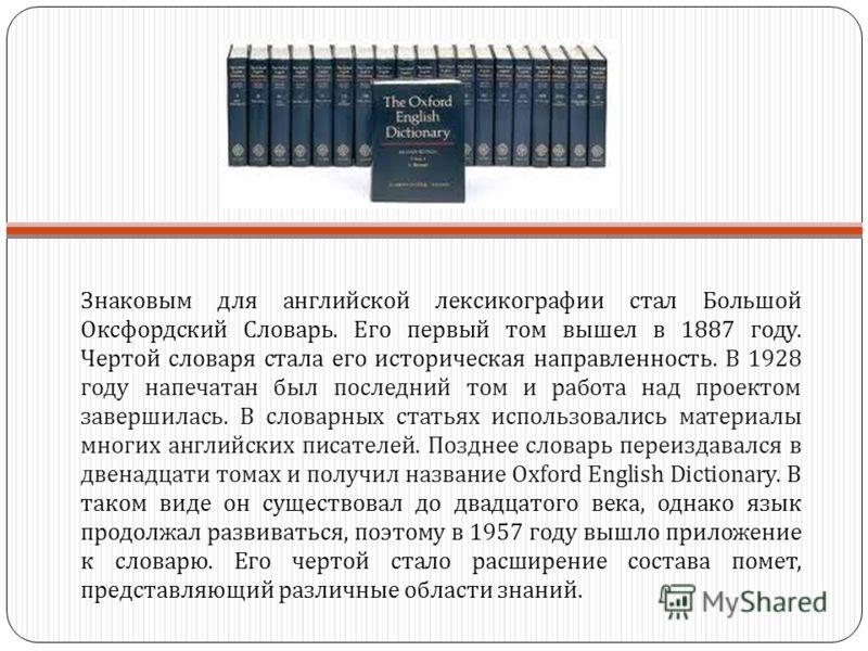 Знаковым для английской лексикографии стал Большой Оксфордский Словарь. Его первый том вышел в 1887 году. Чертой словаря стала его историческая направленность. В 1928 году напечатан был последний том и работа над проектом завершилась. В словарных ста