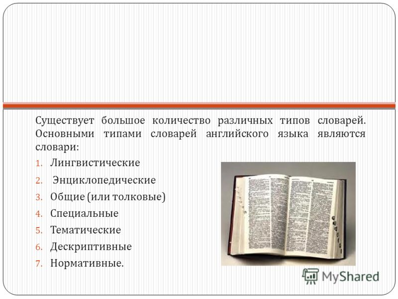 Существует большое количество различных типов словарей. Основными типами словарей английского языка являются словари : 1. Лингвистические 2. Энциклопедические 3. Общие ( или толковые ) 4. Специальные 5. Тематические 6. Дескриптивные 7. Нормативные.