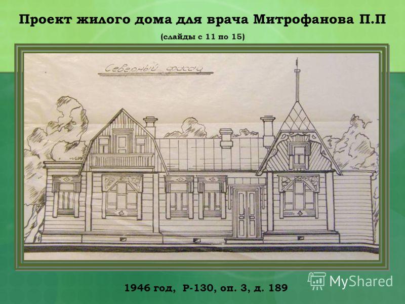 1946 год, Р-130, оп. 3, д. 189 Проект жилого дома для врача Митрофанова П.П (слайды с 11 по 15)
