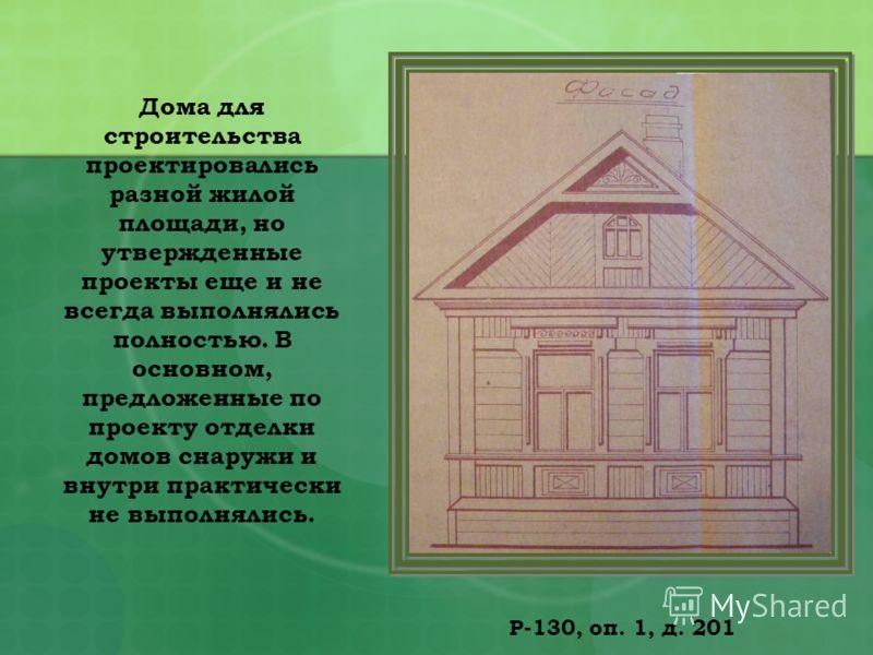 Р-130, оп. 1, д. 201 Дома для строительства проектировались разной жилой площади, но утвержденные проекты еще и не всегда выполнялись полностью. В основном, предложенные по проекту отделки домов снаружи и внутри практически не выполнялись.
